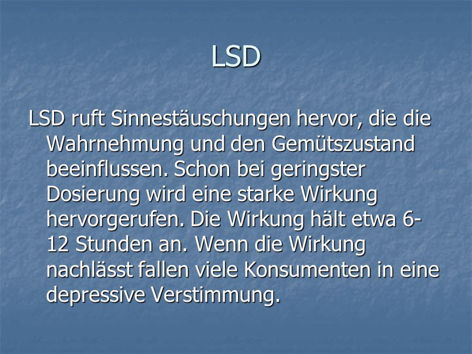LSD LSD ruft Sinnestäuschungen hervor, die die Wahrnehmung und den Gemütszustand beeinflussen. Schon bei geringster Dosierung wird eine starke Wirkung