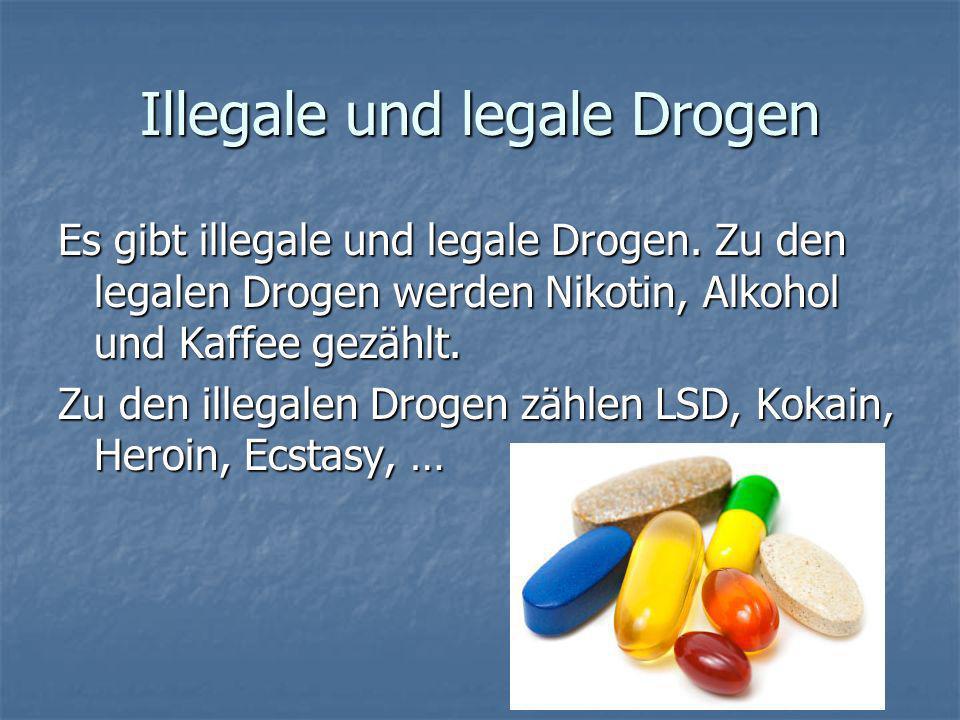 Illegale und legale Drogen Es gibt illegale und legale Drogen. Zu den legalen Drogen werden Nikotin, Alkohol und Kaffee gezählt. Zu den illegalen Drog