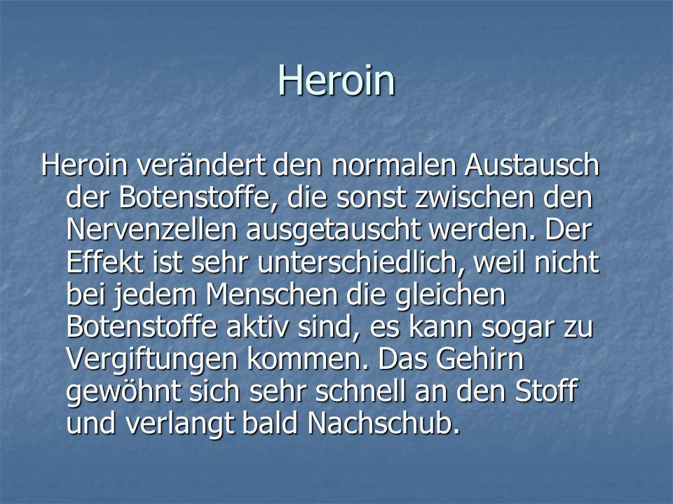 Heroin Heroin verändert den normalen Austausch der Botenstoffe, die sonst zwischen den Nervenzellen ausgetauscht werden. Der Effekt ist sehr unterschi