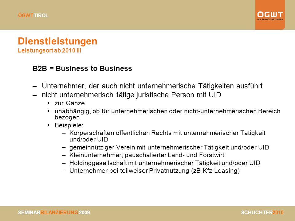 SEMINARBILANZIERUNG 2009 SCHUCHTER2010 ÖGWTTIROL Dienstleistungen Leistungsort ab 2010 III B2B = Business to Business –Unternehmer, der auch nicht unt