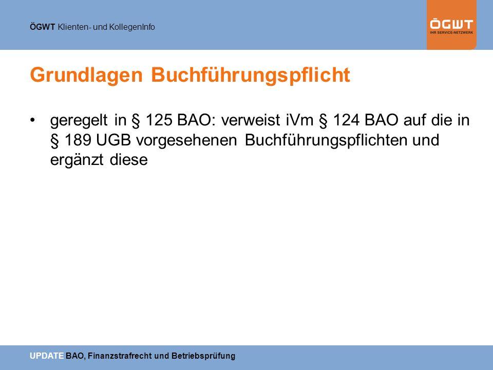 ÖGWT Klienten- und KollegenInfo UPDATE BAO, Finanzstrafrecht und Betriebsprüfung Grundlagen Buchführungspflicht geregelt in § 125 BAO: verweist iVm §