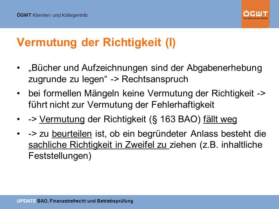 ÖGWT Klienten- und KollegenInfo UPDATE BAO, Finanzstrafrecht und Betriebsprüfung Vermutung der Richtigkeit (I) Bücher und Aufzeichnungen sind der Abga
