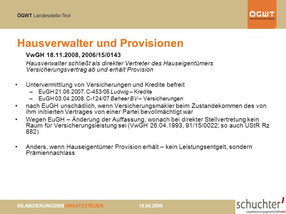 ÖGWT Landesstelle Tirol BILANZIERUNG2008UMSATZSTEUER 16.04.2009 Hausverwalter und Provisionen VwGH 18.11.2008, 2006/15/0143 Hausverwalter schließt als direkter Vertreter des Hauseigentümers Versicherungsvertrag ab und erhält Provision Untervermittlung von Versicherungen und Kredite befreit –EuGH 21.06.2007, C-453/05 Ludwig – Kredite –EuGH 03.04.2008, C-124/07 Beheer BV – Versicherungen nach EuGH unschädlich, wenn Versicherungsmakler beim Zustandekommen des von ihm initiierten Vertrages von einer Partei bevollmächtigt war Wegen EuGH – Änderung der Auffassung, wonach bei direkter Stellvertretung kein Raum für Versicherungsleistung sei (VwGH 26.04.1993, 91/15/0022; so auch UStR Rz 882) Anders, wenn Hauseigentümer Provision erhält – kein Leistungsentgelt, sondern Prämiennachlass
