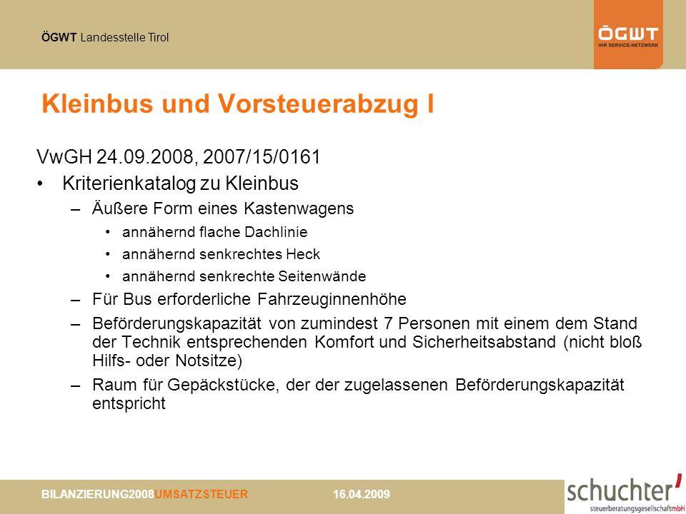 ÖGWT Landesstelle Tirol BILANZIERUNG2008UMSATZSTEUER 16.04.2009 Kleinbus und Vorsteuerabzug I VwGH 24.09.2008, 2007/15/0161 Kriterienkatalog zu Kleinbus –Äußere Form eines Kastenwagens annähernd flache Dachlinie annähernd senkrechtes Heck annähernd senkrechte Seitenwände –Für Bus erforderliche Fahrzeuginnenhöhe –Beförderungskapazität von zumindest 7 Personen mit einem dem Stand der Technik entsprechenden Komfort und Sicherheitsabstand (nicht bloß Hilfs- oder Notsitze) –Raum für Gepäckstücke, der der zugelassenen Beförderungskapazität entspricht