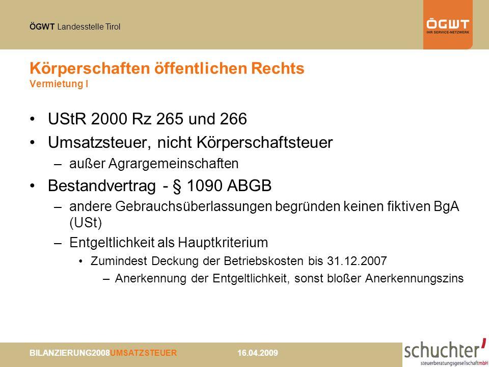 ÖGWT Landesstelle Tirol BILANZIERUNG2008UMSATZSTEUER 16.04.2009 Körperschaften öffentlichen Rechts Vermietung II Vermietung von Grundstücken - Gemeinschaftsrecht –Auf bestimmte Zeit wird gegen Vergütung Recht eingeräumt, Grundstück wie Eigentümer in Besitz zu nehmen und jede andere Person von diesem Recht auszuschließen (VwGH 30.10.2003, 2000/15/0109 unter Hinweis auf EuGH 12.6.2003, C275/01 zu Bestandvertrag iSd Art 135 Abs 1 lit.