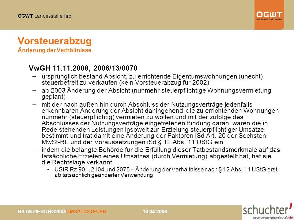 ÖGWT Landesstelle Tirol BILANZIERUNG2008UMSATZSTEUER 16.04.2009 Vorsteuerabzug Änderung der Verhältnisse VwGH 11.11.2008, 2006/13/0070 –ursprünglich bestand Absicht, zu errichtende Eigentumswohnungen (unecht) steuerbefreit zu verkaufen (kein Vorsteuerabzug für 2002) –ab 2003 Änderung der Absicht (nunmehr steuerpflichtige Wohnungsvermietung geplant) –mit der nach außen hin durch Abschluss der Nutzungsverträge jedenfalls erkennbaren Änderung der Absicht dahingehend, die zu errichtenden Wohnungen nunmehr (steuerpflichtig) vermieten zu wollen und mit der zufolge des Abschlusses der Nutzungsverträge eingetretenen Bindung daran, waren die in Rede stehenden Leistungen insoweit zur Erzielung steuerpflichtiger Umsätze bestimmt und trat damit eine Änderung der Faktoren iSd Art.