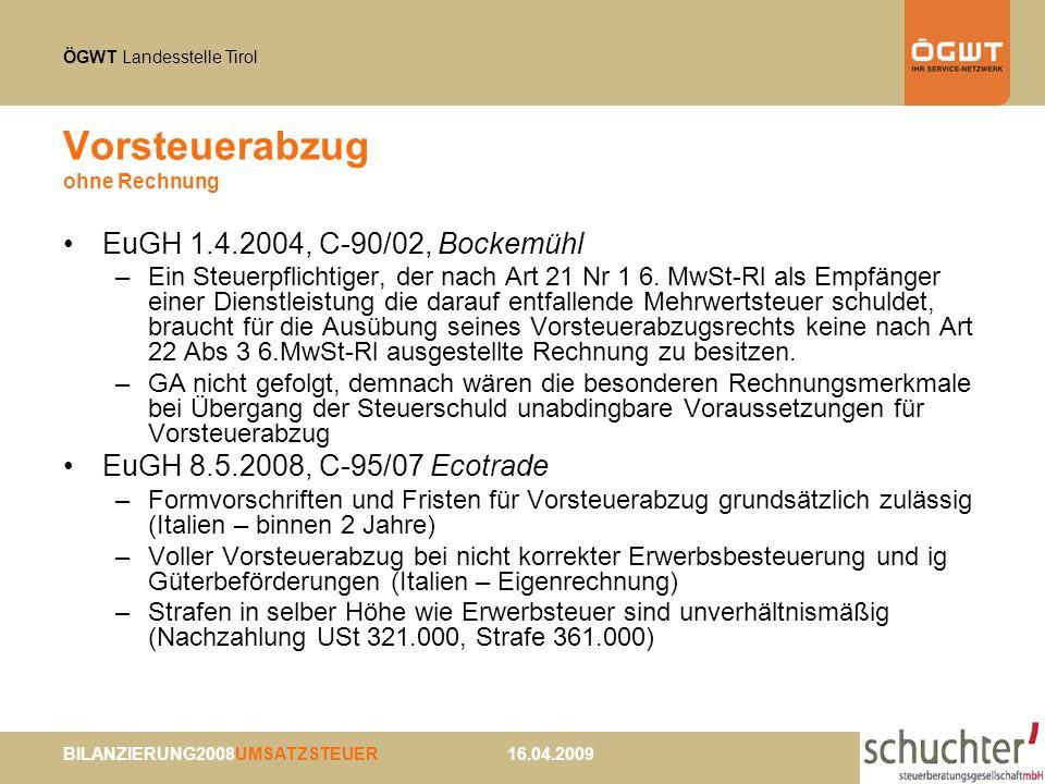 ÖGWT Landesstelle Tirol BILANZIERUNG2008UMSATZSTEUER 16.04.2009 Vorsteuerabzug ohne Rechnung EuGH 1.4.2004, C-90/02, Bockemühl –Ein Steuerpflichtiger, der nach Art 21 Nr 1 6.