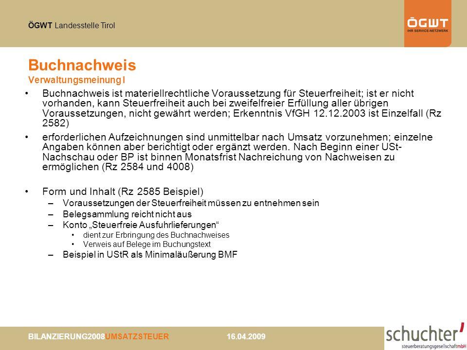 ÖGWT Landesstelle Tirol BILANZIERUNG2008UMSATZSTEUER 16.04.2009 Buchnachweis Verwaltungsmeinung I Buchnachweis ist materiellrechtliche Voraussetzung für Steuerfreiheit; ist er nicht vorhanden, kann Steuerfreiheit auch bei zweifelfreier Erfüllung aller übrigen Voraussetzungen, nicht gewährt werden; Erkenntnis VfGH 12.12.2003 ist Einzelfall (Rz 2582) erforderlichen Aufzeichnungen sind unmittelbar nach Umsatz vorzunehmen; einzelne Angaben können aber berichtigt oder ergänzt werden.