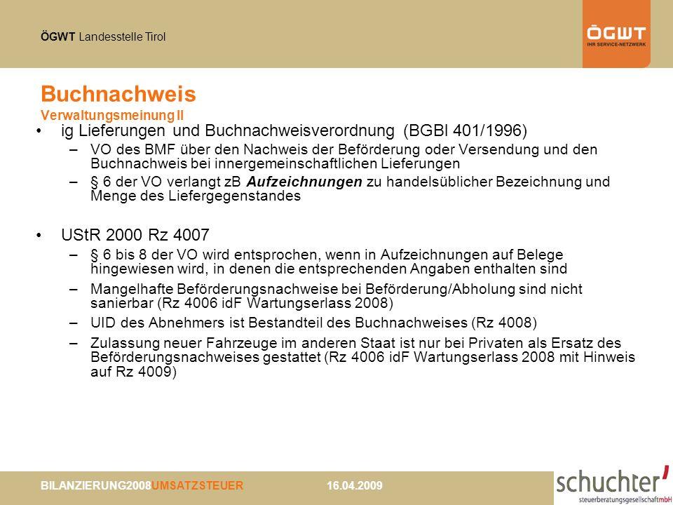 ÖGWT Landesstelle Tirol BILANZIERUNG2008UMSATZSTEUER 16.04.2009 Buchnachweis Verwaltungsmeinung II ig Lieferungen und Buchnachweisverordnung (BGBl 401/1996) –VO des BMF über den Nachweis der Beförderung oder Versendung und den Buchnachweis bei innergemeinschaftlichen Lieferungen –§ 6 der VO verlangt zB Aufzeichnungen zu handelsüblicher Bezeichnung und Menge des Liefergegenstandes UStR 2000 Rz 4007 –§ 6 bis 8 der VO wird entsprochen, wenn in Aufzeichnungen auf Belege hingewiesen wird, in denen die entsprechenden Angaben enthalten sind –Mangelhafte Beförderungsnachweise bei Beförderung/Abholung sind nicht sanierbar (Rz 4006 idF Wartungserlass 2008) –UID des Abnehmers ist Bestandteil des Buchnachweises (Rz 4008) –Zulassung neuer Fahrzeuge im anderen Staat ist nur bei Privaten als Ersatz des Beförderungsnachweises gestattet (Rz 4006 idF Wartungserlass 2008 mit Hinweis auf Rz 4009)