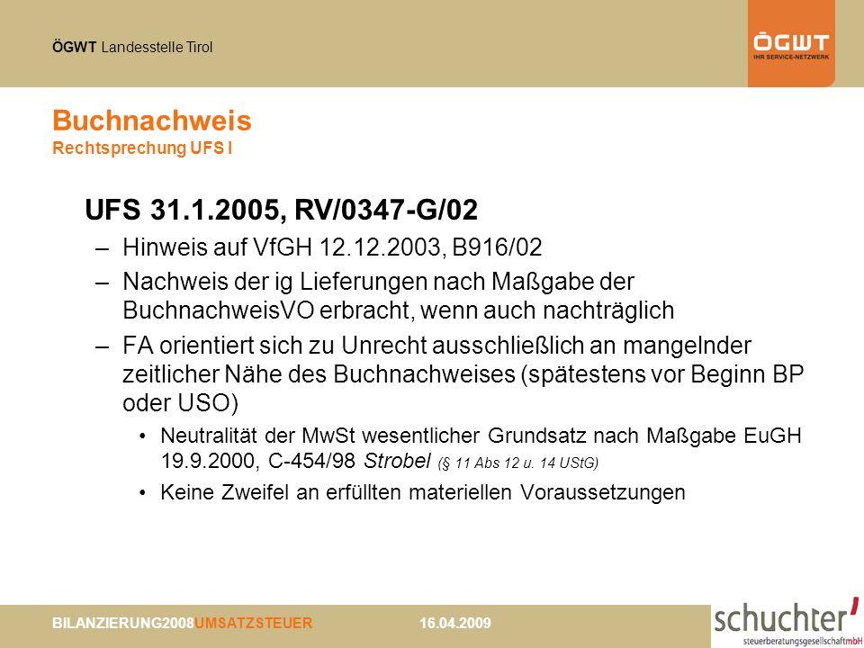 ÖGWT Landesstelle Tirol BILANZIERUNG2008UMSATZSTEUER 16.04.2009 Buchnachweis Rechtsprechung UFS I UFS 31.1.2005, RV/0347-G/02 –Hinweis auf VfGH 12.12.2003, B916/02 –Nachweis der ig Lieferungen nach Maßgabe der BuchnachweisVO erbracht, wenn auch nachträglich –FA orientiert sich zu Unrecht ausschließlich an mangelnder zeitlicher Nähe des Buchnachweises (spätestens vor Beginn BP oder USO) Neutralität der MwSt wesentlicher Grundsatz nach Maßgabe EuGH 19.9.2000, C-454/98 Strobel (§ 11 Abs 12 u.