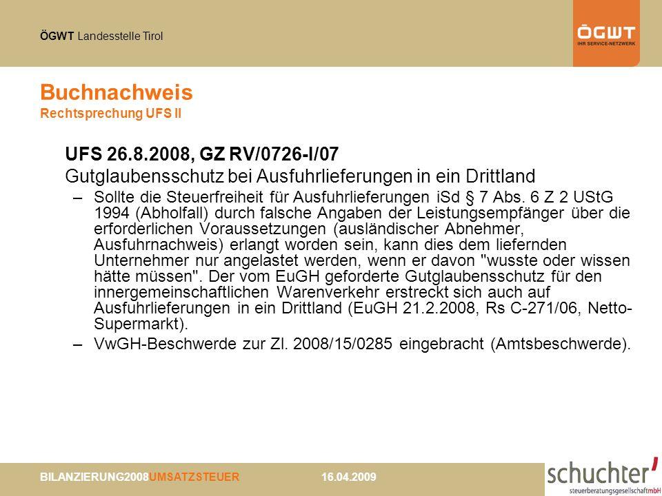 ÖGWT Landesstelle Tirol BILANZIERUNG2008UMSATZSTEUER 16.04.2009 Buchnachweis Rechtsprechung UFS II UFS 26.8.2008, GZ RV/0726-I/07 Gutglaubensschutz bei Ausfuhrlieferungen in ein Drittland –Sollte die Steuerfreiheit für Ausfuhrlieferungen iSd § 7 Abs.