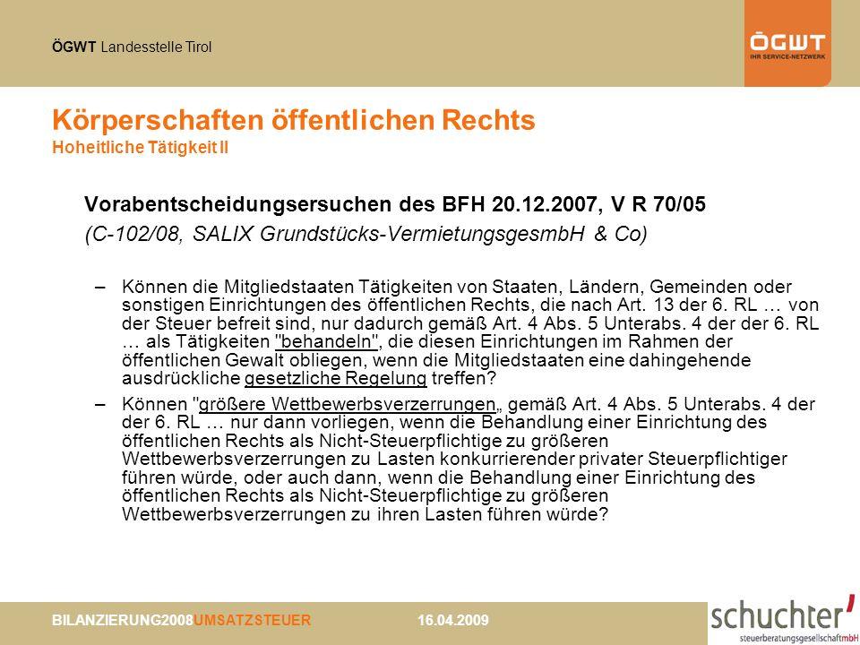 ÖGWT Landesstelle Tirol BILANZIERUNG2008UMSATZSTEUER 16.04.2009 Körperschaften öffentlichen Rechts Hoheitliche Tätigkeit II Vorabentscheidungsersuchen des BFH 20.12.2007, V R 70/05 (C-102/08, SALIX Grundstücks-VermietungsgesmbH & Co) –Können die Mitgliedstaaten Tätigkeiten von Staaten, Ländern, Gemeinden oder sonstigen Einrichtungen des öffentlichen Rechts, die nach Art.