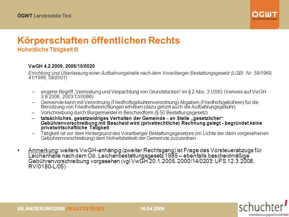 ÖGWT Landesstelle Tirol BILANZIERUNG2008UMSATZSTEUER 16.04.2009 Körperschaften öffentlichen Rechts Hoheitliche Tätigkeit III VwGH 4.2.2009, 2006/15/0020 Errichtung und Überlassung einer Aufbahrungshalle nach dem Vorarlberger Bestattungsgesetz (LGBl.
