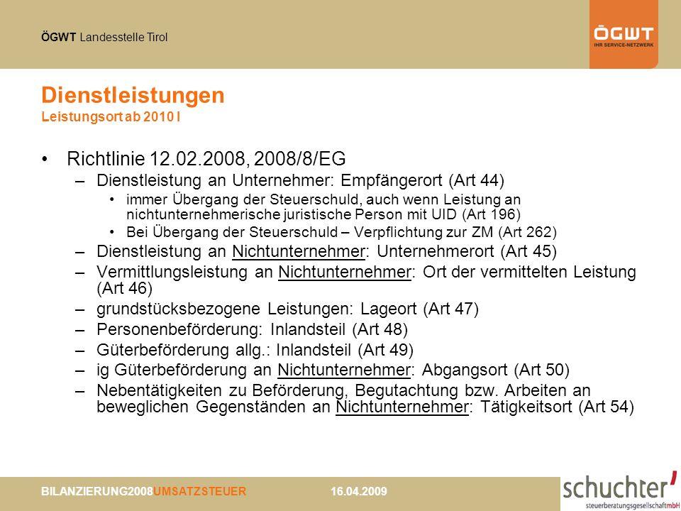 ÖGWT Landesstelle Tirol BILANZIERUNG2008UMSATZSTEUER 16.04.2009 Dienstleistungen Leistungsort ab 2010 I Richtlinie 12.02.2008, 2008/8/EG –Dienstleistung an Unternehmer: Empfängerort (Art 44) immer Übergang der Steuerschuld, auch wenn Leistung an nichtunternehmerische juristische Person mit UID (Art 196) Bei Übergang der Steuerschuld – Verpflichtung zur ZM (Art 262) –Dienstleistung an Nichtunternehmer: Unternehmerort (Art 45) –Vermittlungsleistung an Nichtunternehmer: Ort der vermittelten Leistung (Art 46) –grundstücksbezogene Leistungen: Lageort (Art 47) –Personenbeförderung: Inlandsteil (Art 48) –Güterbeförderung allg.: Inlandsteil (Art 49) –ig Güterbeförderung an Nichtunternehmer: Abgangsort (Art 50) –Nebentätigkeiten zu Beförderung, Begutachtung bzw.