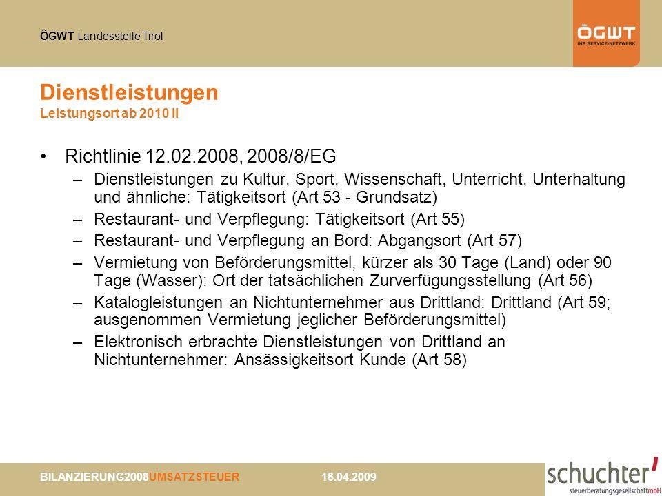 ÖGWT Landesstelle Tirol BILANZIERUNG2008UMSATZSTEUER 16.04.2009 Dienstleistungen Leistungsort ab 2010 II Richtlinie 12.02.2008, 2008/8/EG –Dienstleistungen zu Kultur, Sport, Wissenschaft, Unterricht, Unterhaltung und ähnliche: Tätigkeitsort (Art 53 - Grundsatz) –Restaurant- und Verpflegung: Tätigkeitsort (Art 55) –Restaurant- und Verpflegung an Bord: Abgangsort (Art 57) –Vermietung von Beförderungsmittel, kürzer als 30 Tage (Land) oder 90 Tage (Wasser): Ort der tatsächlichen Zurverfügungsstellung (Art 56) –Katalogleistungen an Nichtunternehmer aus Drittland: Drittland (Art 59; ausgenommen Vermietung jeglicher Beförderungsmittel) –Elektronisch erbrachte Dienstleistungen von Drittland an Nichtunternehmer: Ansässigkeitsort Kunde (Art 58)