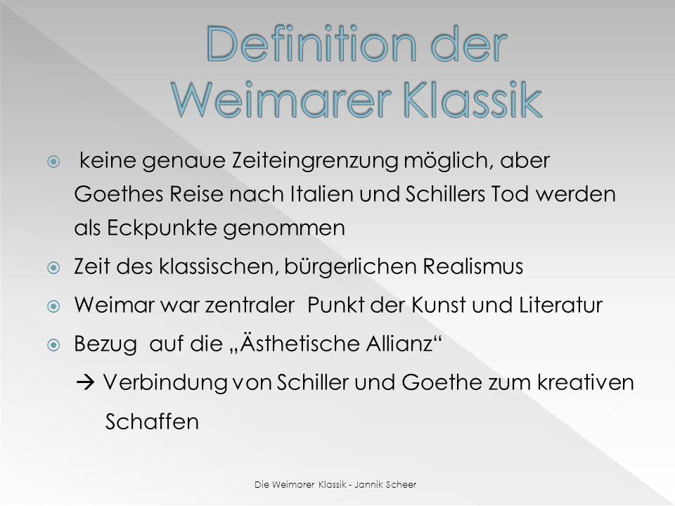 keine genaue Zeiteingrenzung möglich, aber Goethes Reise nach Italien und Schillers Tod werden als Eckpunkte genommen Zeit des klassischen, bürgerlichen Realismus Weimar war zentraler Punkt der Kunst und Literatur Bezug auf die Ästhetische Allianz Verbindung von Schiller und Goethe zum kreativen Schaffen Die Weimarer Klassik - Jannik Scheer