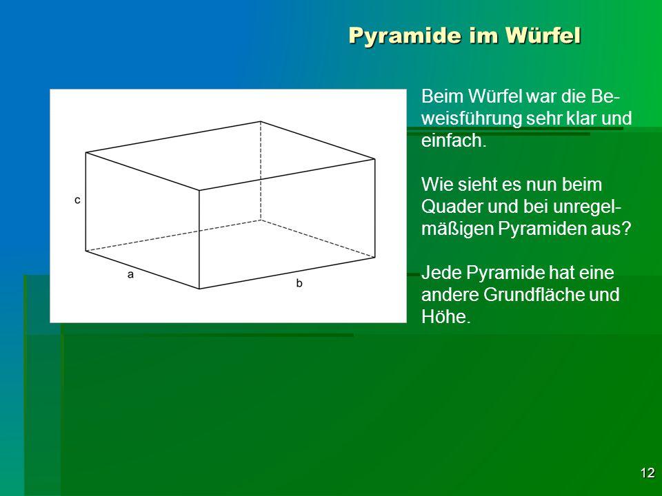 12 Pyramide im Würfel Beim Würfel war die Be- weisführung sehr klar und einfach. Wie sieht es nun beim Quader und bei unregel- mäßigen Pyramiden aus?