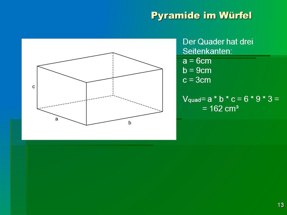 13 Pyramide im Würfel Der Quader hat drei Seitenkanten: a = 6cm b = 9cm c = 3cm V quad = a * b * c = 6 * 9 * 3 = = 162 cm³