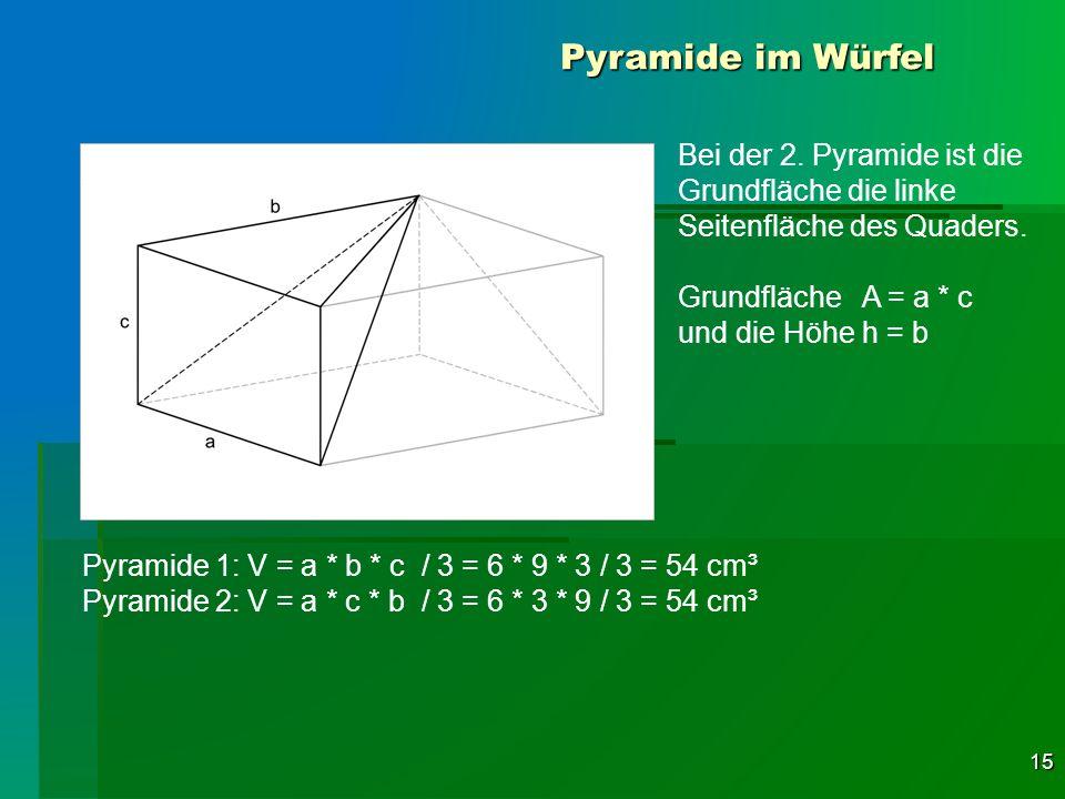 15 Pyramide im Würfel Pyramide 1: V = a * b * c / 3 = 6 * 9 * 3 / 3 = 54 cm³ Pyramide 2: V = a * c * b / 3 = 6 * 3 * 9 / 3 = 54 cm³ Bei der 2. Pyramid