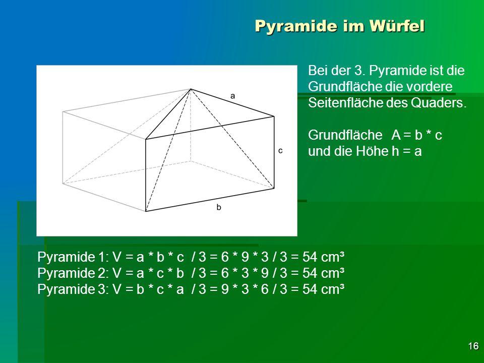 16 Pyramide im Würfel Pyramide 1: V = a * b * c / 3 = 6 * 9 * 3 / 3 = 54 cm³ Pyramide 2: V = a * c * b / 3 = 6 * 3 * 9 / 3 = 54 cm³ Pyramide 3: V = b