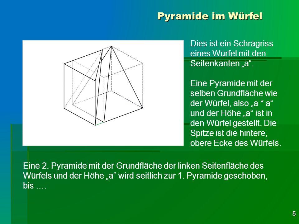5 Pyramide im Würfel Dies ist ein Schrägriss eines Würfel mit den Seitenkanten a. Eine Pyramide mit der selben Grundfläche wie der Würfel, also a * a