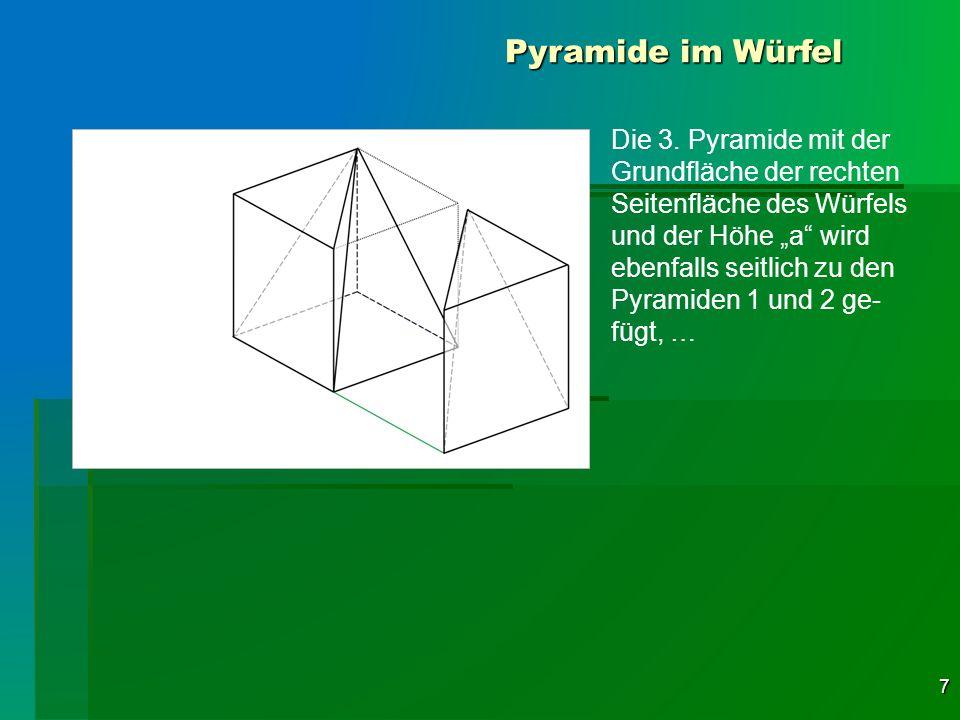 7 Pyramide im Würfel Die 3. Pyramide mit der Grundfläche der rechten Seitenfläche des Würfels und der Höhe a wird ebenfalls seitlich zu den Pyramiden