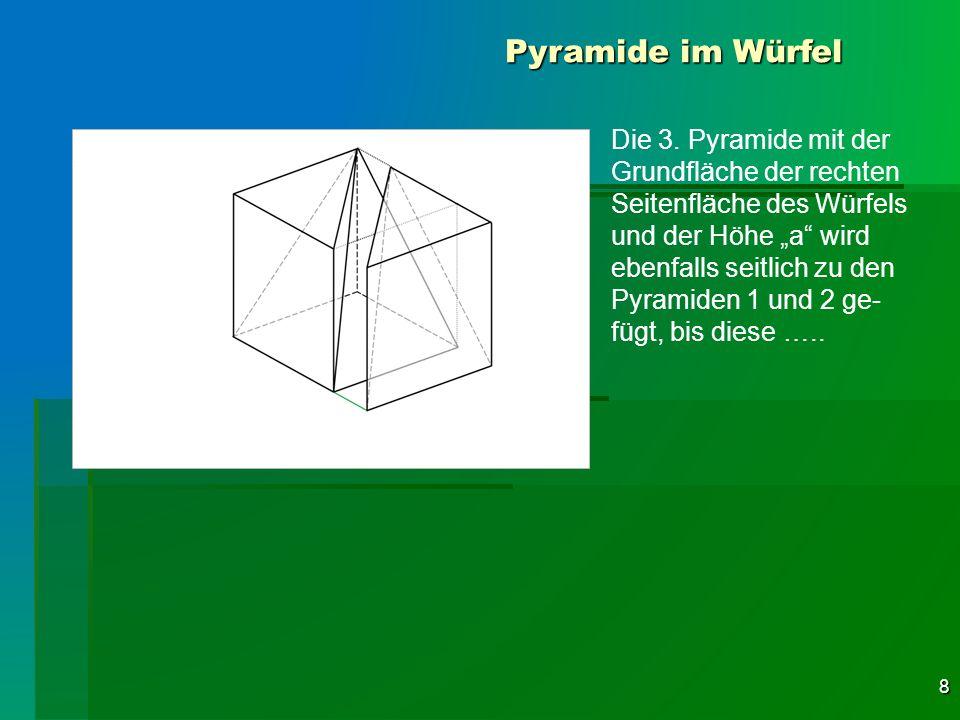 8 Pyramide im Würfel Die 3. Pyramide mit der Grundfläche der rechten Seitenfläche des Würfels und der Höhe a wird ebenfalls seitlich zu den Pyramiden