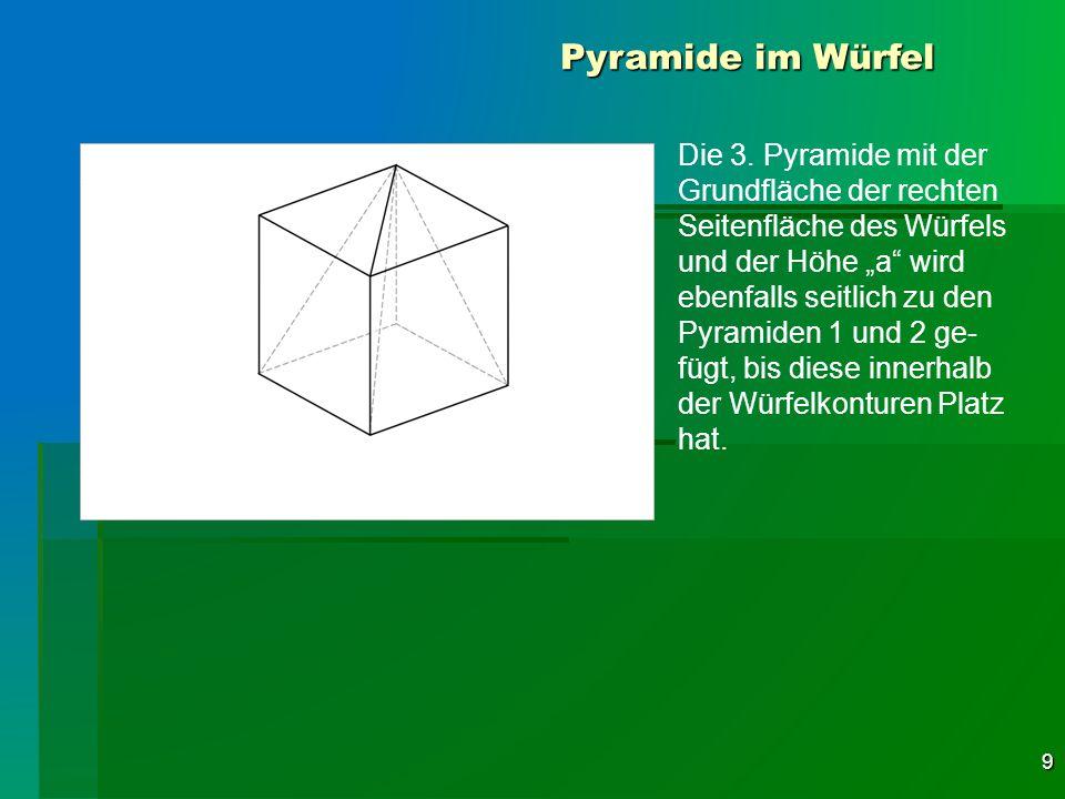 9 Pyramide im Würfel Die 3. Pyramide mit der Grundfläche der rechten Seitenfläche des Würfels und der Höhe a wird ebenfalls seitlich zu den Pyramiden