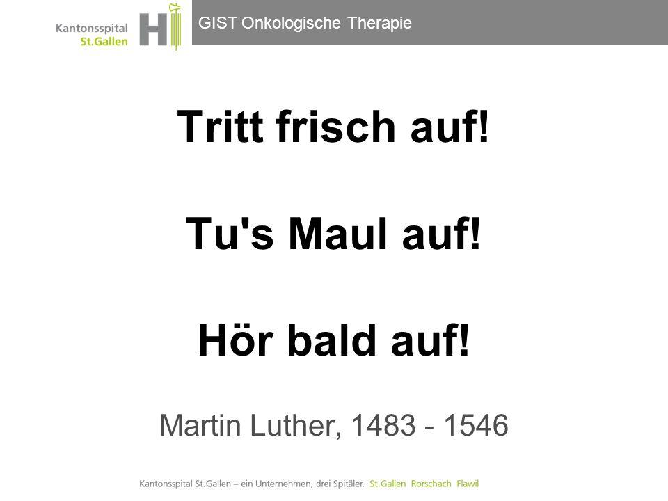 GIST Onkologische Therapie Tritt frisch auf! Tu's Maul auf! Hör bald auf! Martin Luther, 1483 - 1546