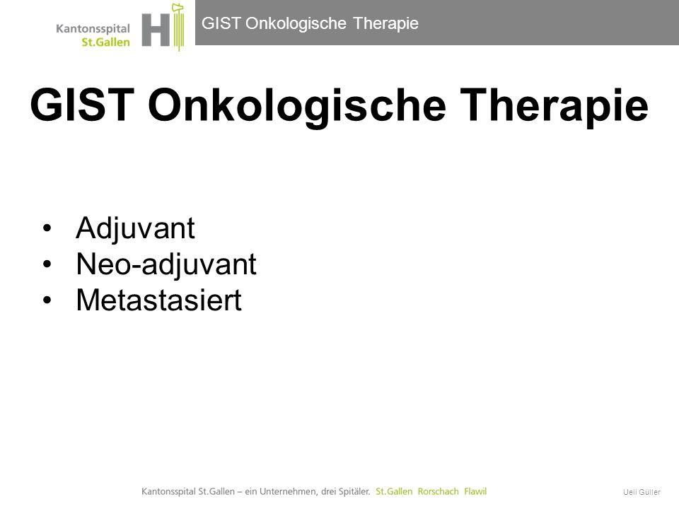 GIST Onkologische Therapie Ueli Güller Adjuvant Neo-adjuvant Metastasiert GIST Onkologische Therapie