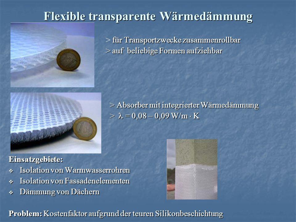 Flexible transparente Wärmedämmung für Transportzwecke zusammenrollbar > für Transportzwecke zusammenrollbar > auf beliebige Formen aufziehbar > auf beliebige Formen aufziehbar > Absorber mit integrierter Wärmedämmung > Absorber mit integrierter Wärmedämmung > = 0,08 – 0,09 W/m K > = 0,08 – 0,09 W/m KEinsatzgebiete: Isolation von Warmwasserrohren Isolation von Warmwasserrohren Isolation von Fassadenelementen Isolation von Fassadenelementen Dämmung von Dächern Dämmung von Dächern Problem: Kostenfaktor aufgrund der teuren Silikonbeschichtung