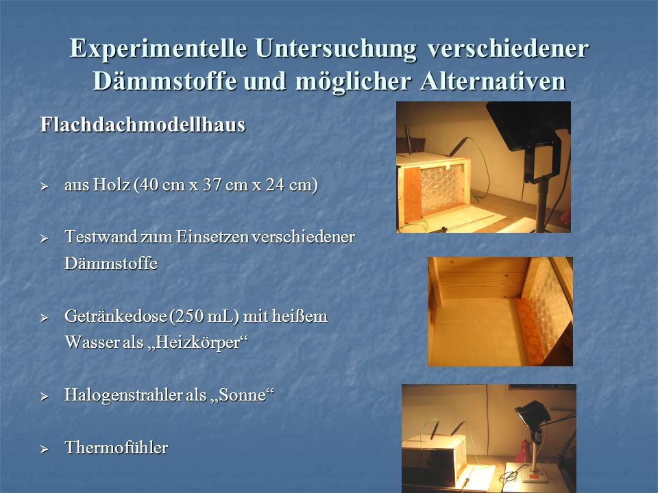 Experimentelle Untersuchung verschiedener Dämmstoffe und möglicher Alternativen Flachdachmodellhaus aus Holz (40 cm x 37 cm x 24 cm) aus Holz (40 cm x 37 cm x 24 cm) Testwand zum Einsetzen verschiedener Testwand zum Einsetzen verschiedenerDämmstoffe Getränkedose (250 mL) mit heißem Getränkedose (250 mL) mit heißem Wasser als Heizkörper Halogenstrahler als Sonne Halogenstrahler als Sonne Thermofühler Thermofühler