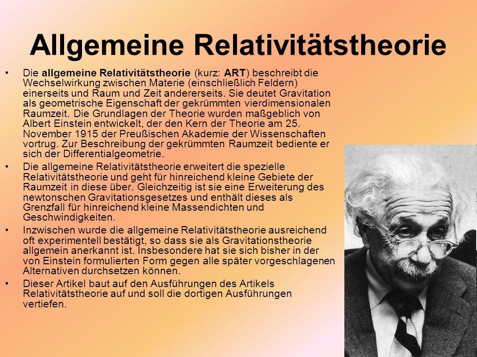 Allgemeine Relativitätstheorie Die allgemeine Relativitätstheorie (kurz: ART) beschreibt die Wechselwirkung zwischen Materie (einschließlich Feldern)