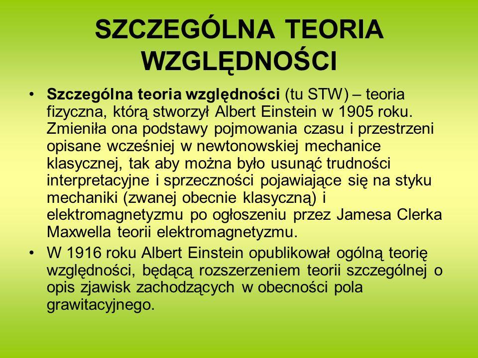 SZCZEGÓLNA TEORIA WZGLĘDNOŚCI Szczególna teoria względności (tu STW) – teoria fizyczna, którą stworzył Albert Einstein w 1905 roku. Zmieniła ona podst