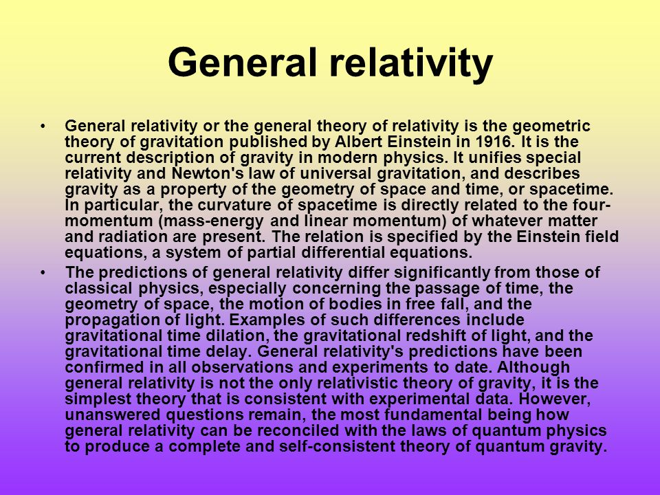 General relativity General relativity or the general theory of relativity is the geometric theory of gravitation published by Albert Einstein in 1916.