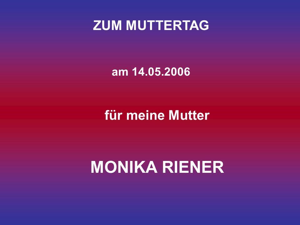ZUM MUTTERTAG am 14.05.2006 für meine Mutter MONIKA RIENER