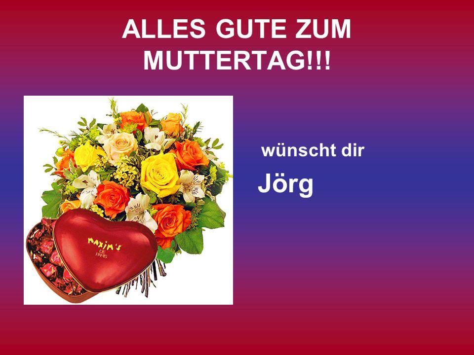 ALLES GUTE ZUM MUTTERTAG!!! wünscht dir Jörg