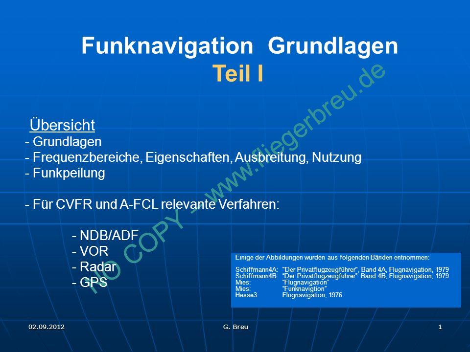 NO COPY – www.fliegerbreu.de 1 Funknavigation Grundlagen Teil I Übersicht - Grundlagen - Frequenzbereiche, Eigenschaften, Ausbreitung, Nutzung - Funkpeilung - Für CVFR und A-FCL relevante Verfahren: - NDB/ADF - VOR - Radar - GPS Einige der Abbildungen wurden aus folgenden Bänden entnommen: Schiffmann4A: Der Privatflugzeugführer , Band 4A, Flugnavigation, 1979 Schiffmann4B:Der Privatflugzeugführer Band 4B, Flugnavigation, 1979 Mies:Flugnavigation Mies:Funknavigtion Hesse3: Flugnavigation, 1976 02.09.2012 G.