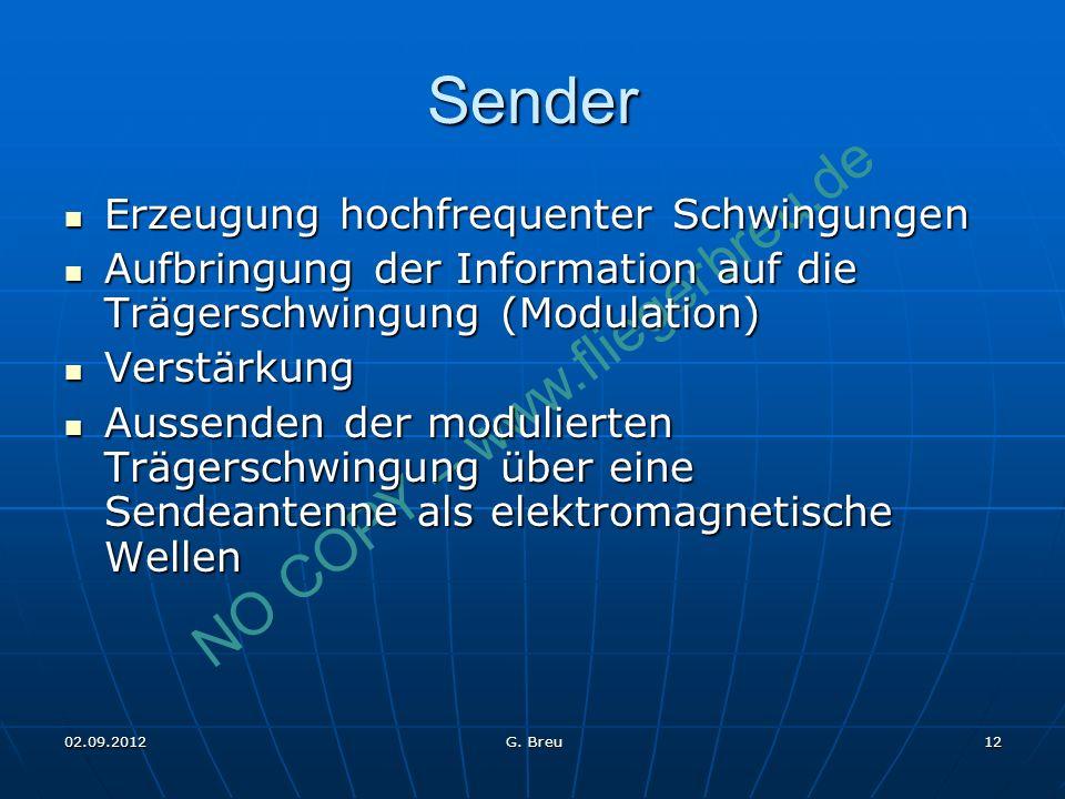 NO COPY – www.fliegerbreu.de 12 Sender Erzeugung hochfrequenter Schwingungen Erzeugung hochfrequenter Schwingungen Aufbringung der Information auf die Trägerschwingung (Modulation) Aufbringung der Information auf die Trägerschwingung (Modulation) Verstärkung Verstärkung Aussenden der modulierten Trägerschwingung über eine Sendeantenne als elektromagnetische Wellen Aussenden der modulierten Trägerschwingung über eine Sendeantenne als elektromagnetische Wellen 02.09.2012 G.