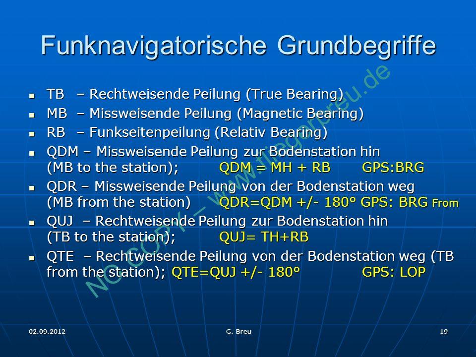 NO COPY – www.fliegerbreu.de 19 Funknavigatorische Grundbegriffe TB – Rechtweisende Peilung (True Bearing) TB – Rechtweisende Peilung (True Bearing) MB – Missweisende Peilung (Magnetic Bearing) MB – Missweisende Peilung (Magnetic Bearing) RB – Funkseitenpeilung (Relativ Bearing) RB – Funkseitenpeilung (Relativ Bearing) QDM – Missweisende Peilung zur Bodenstation hin (MB to the station); QDM = MH + RBGPS:BRG QDM – Missweisende Peilung zur Bodenstation hin (MB to the station); QDM = MH + RBGPS:BRG QDR – Missweisende Peilung von der Bodenstation weg (MB from the station) QDR=QDM +/- 180° GPS: BRG From QDR – Missweisende Peilung von der Bodenstation weg (MB from the station) QDR=QDM +/- 180° GPS: BRG From QUJ – Rechtweisende Peilung zur Bodenstation hin (TB to the station); QUJ= TH+RB QUJ – Rechtweisende Peilung zur Bodenstation hin (TB to the station); QUJ= TH+RB QTE – Rechtweisende Peilung von der Bodenstation weg (TB from the station); QTE=QUJ +/- 180°GPS: LOP QTE – Rechtweisende Peilung von der Bodenstation weg (TB from the station); QTE=QUJ +/- 180°GPS: LOP 02.09.2012 G.