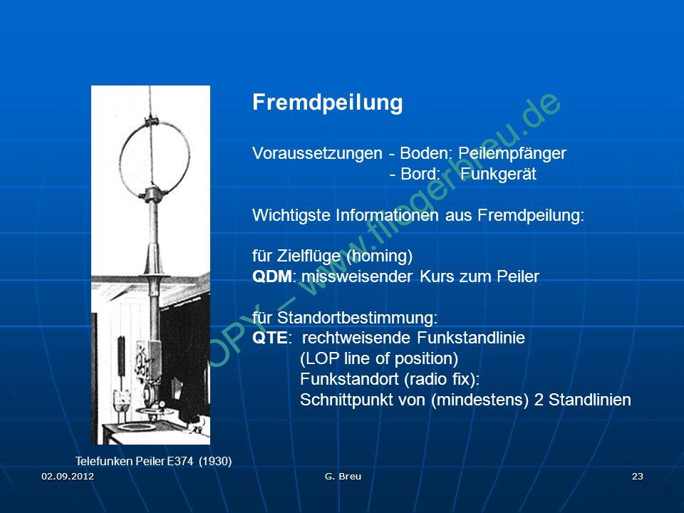 NO COPY – www.fliegerbreu.de 23 Fremdpeilung Voraussetzungen - Boden: Peilempfänger - Bord: Funkgerät Wichtigste Informationen aus Fremdpeilung: für Zielflüge (homing) QDM: missweisender Kurs zum Peiler für Standortbestimmung: QTE: rechtweisende Funkstandlinie (LOP line of position) Funkstandort (radio fix): Schnittpunkt von (mindestens) 2 Standlinien Telefunken Peiler E374 (1930) 02.09.2012 G.