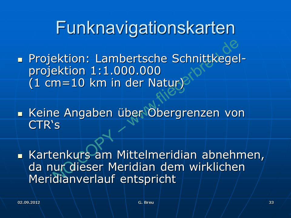 NO COPY – www.fliegerbreu.de 33 Funknavigationskarten Projektion: Lambertsche Schnittkegel- projektion 1:1.000.000 (1 cm=10 km in der Natur) Projektion: Lambertsche Schnittkegel- projektion 1:1.000.000 (1 cm=10 km in der Natur) Keine Angaben über Obergrenzen von CTRs Keine Angaben über Obergrenzen von CTRs Kartenkurs am Mittelmeridian abnehmen, da nur dieser Meridian dem wirklichen Meridianverlauf entspricht Kartenkurs am Mittelmeridian abnehmen, da nur dieser Meridian dem wirklichen Meridianverlauf entspricht 02.09.2012 G.