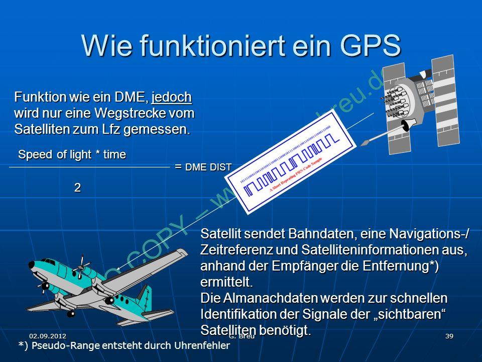 NO COPY – www.fliegerbreu.de 39 Wie funktioniert ein GPS Speed of light * time 2 = DME DIST Funktion wie ein DME, jedoch wird nur eine Wegstrecke vom Satelliten zum Lfz gemessen.