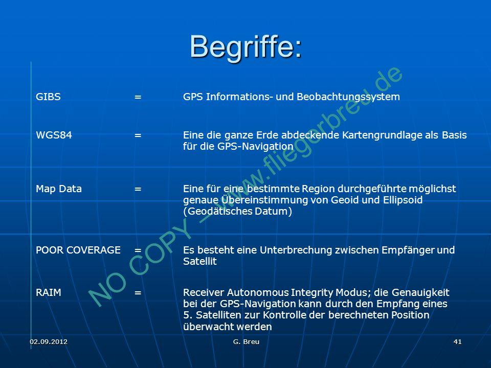 NO COPY – www.fliegerbreu.de Begriffe: 41 GIBS=GPS Informations- und Beobachtungssystem WGS84=Eine die ganze Erde abdeckende Kartengrundlage als Basis für die GPS-Navigation Map Data=Eine für eine bestimmte Region durchgeführte möglichst genaue Übereinstimmung von Geoid und Ellipsoid (Geodätisches Datum) POOR COVERAGE=Es besteht eine Unterbrechung zwischen Empfänger und Satellit RAIM=Receiver Autonomous Integrity Modus; die Genauigkeit bei der GPS-Navigation kann durch den Empfang eines 5.