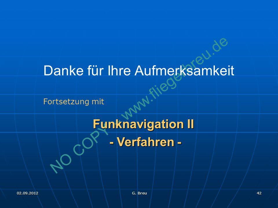 NO COPY – www.fliegerbreu.de 42 Danke für Ihre Aufmerksamkeit Fortsetzung mit Funknavigation II - Verfahren - - Verfahren - 02.09.2012 G.