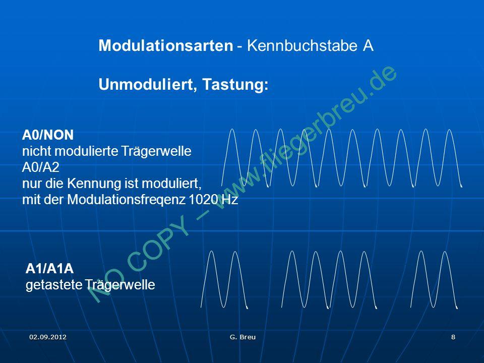 NO COPY – www.fliegerbreu.de 8 Modulationsarten - Kennbuchstabe A Unmoduliert, Tastung: A0/NON nicht modulierte Trägerwelle A0/A2 nur die Kennung ist moduliert, mit der Modulationsfreqenz 1020 Hz A1/A1A getastete Trägerwelle 02.09.2012 G.