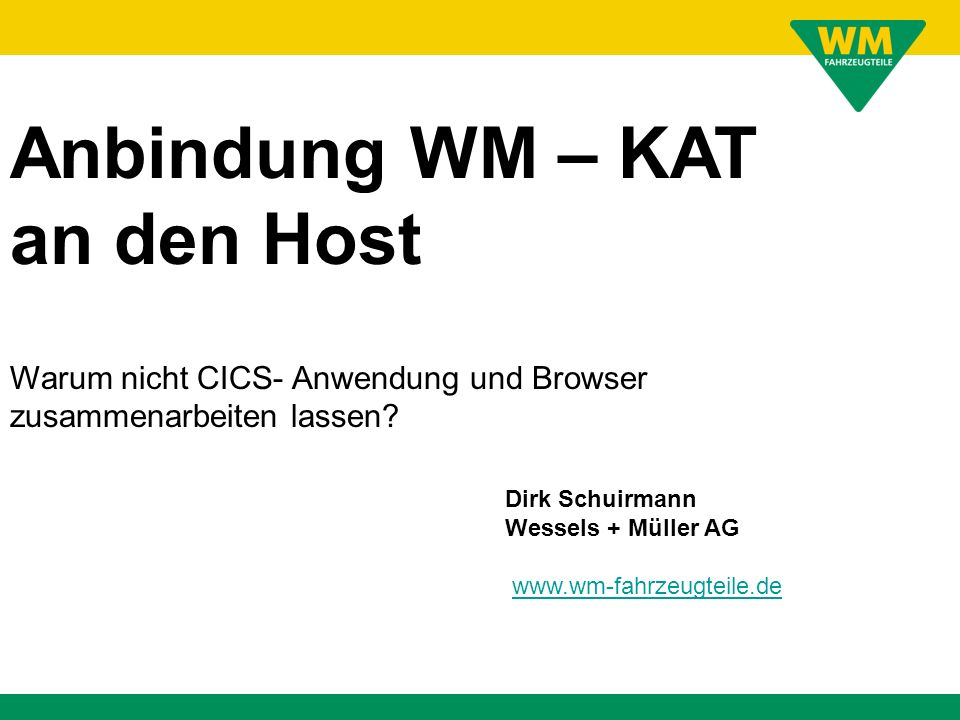 Dirk Schuirmann Wessels + Müller AG www.wm-fahrzeugteile.de Anbindung WM – KAT an den Host Warum nicht CICS- Anwendung und Browser zusammenarbeiten la