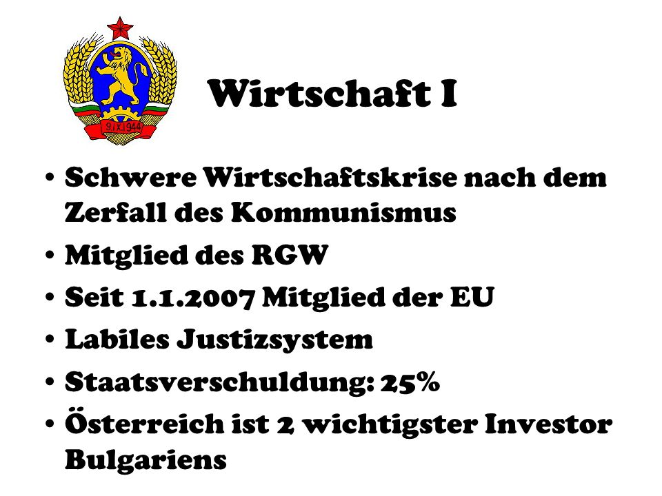 Wirtschaft I Schwere Wirtschaftskrise nach dem Zerfall des Kommunismus Mitglied des RGW Seit 1.1.2007 Mitglied der EU Labiles Justizsystem Staatsversc