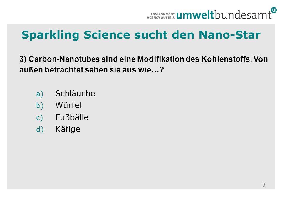 3 3) Carbon-Nanotubes sind eine Modifikation des Kohlenstoffs. Von außen betrachtet sehen sie aus wie…? a) Schläuche b) Würfel c) Fußbälle d) Käfige S