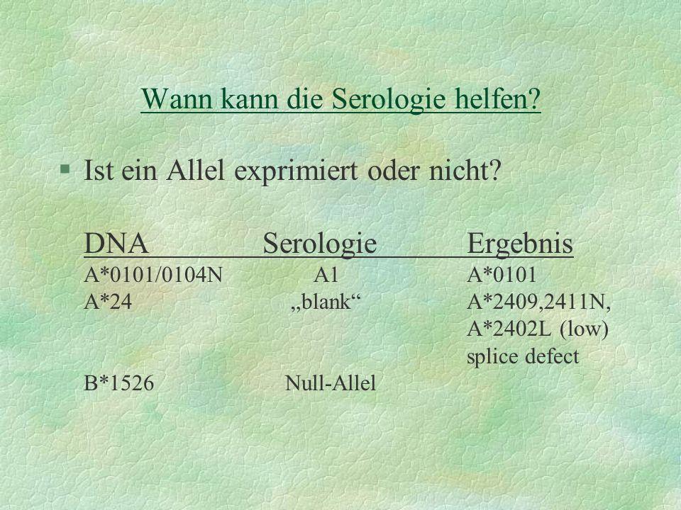Wann kann die Serologie helfen? §Ist ein Allel exprimiert oder nicht? DNASerologieErgebnis A*0101/0104N A1A*0101 A*24 blankA*2409,2411N, A*2402L (low)